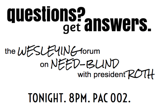 Questions? Get answers.  Come to the Wesleying Forum on Need-Blind with President Roth.  Tonight at 8PM in PAC002.