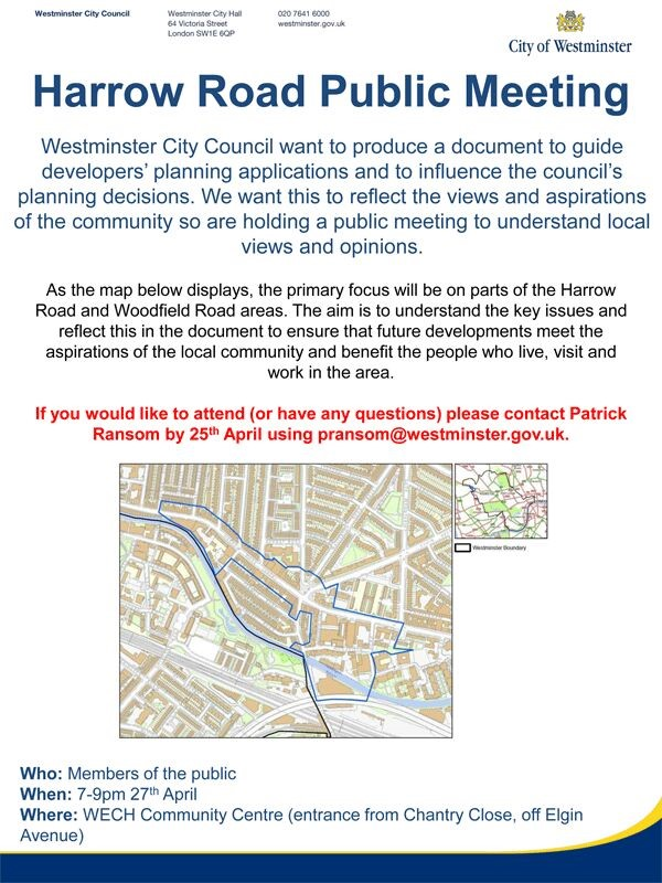 "Harrow Road Public Meeting Westminster City Council want to produce a document to guide developers' planning applications and 10 influence the council's planning decisions. We want this to reflect the views and aspirations of the community so are holding a public meeting to understand local views and opinions. AS the map displays, the primary focus will be on parts of the Harrow Road and Woodfield Road areas. The aim is to understand the key issues and reflect this in the document to ensure that future developments meet the aspirations of the local community aod benefit the people who live, visit and wor1k in the area. If you would like to attend (or have any questtlons) please contact Patrick Ransom by 25"" April using pransom@westminster.gov.uk. 7 - 9 pm 27th April at WECH Community Centre"