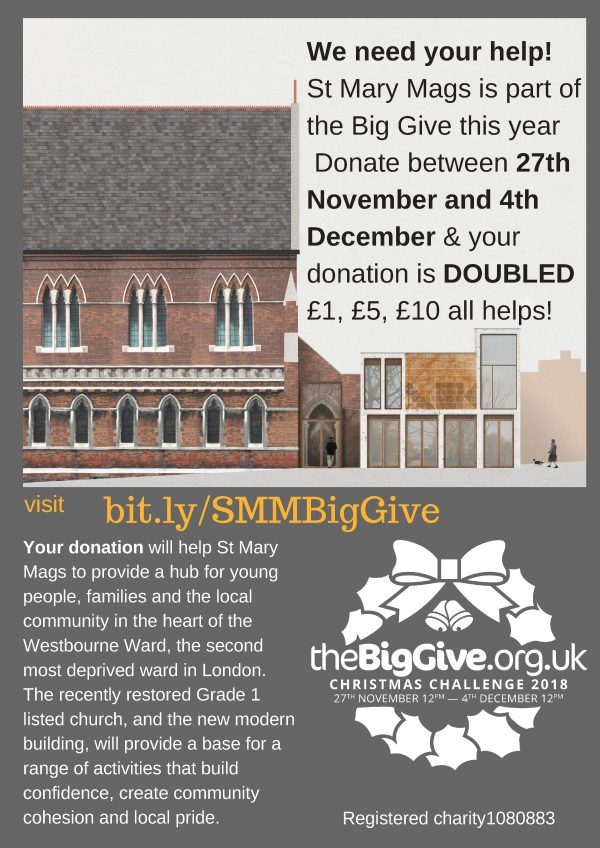 We need your help! St Mary Mags is part of the Big Give this year Donate between 27th November and 4th December & your donation is DOUBLED £1, £5, £10 all helps! Your donation will help St Mary Mags to provide a hub for young people, families and the local community in the heart of the Westbourne Ward, the second most deprived ward in London. The recently restored Grade 1 listed church, and the new modern building, will provide a base for a range of activities that build confidence, create community cohesion and local pride. Visit bit.ly/SMMBigGive