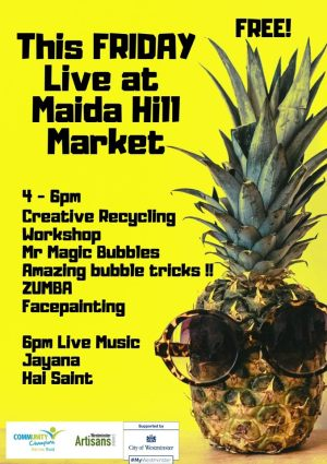 This Friday Live at Maida Hill Market 4 -6 pm Creative recycling workshops Mr Magic Bubbles - Amazing bubble tricks!! Zumba Facepainting 6 pm Live Music Jayana Hal Saint