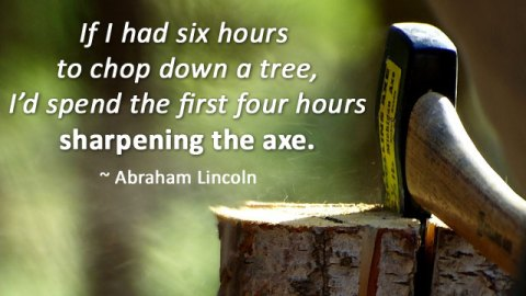 """""""If I had eight hours to chop down a tree, I'd spend six hours sharpening my ax"""""""