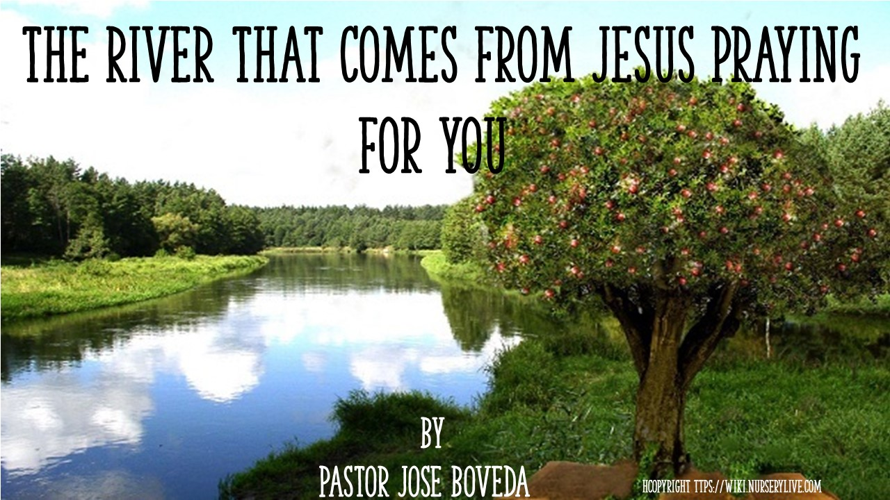 THE RIVER THAT CAME FROM JESUS PRAYING FOR YOU