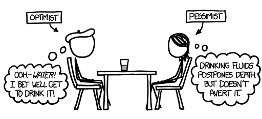 an optimist and pessimist sitting at a table with a half-full - or half-empty glass between them. the optimist's thought bubble reads 'ooh-water! i bet we'll get to drink it!' while the pessimist's thought bubble reads 'drinking fluids postpones detah but doesn't avert it.'