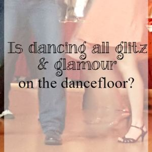 Is dancing all glitz and glamour on the dancefloor?