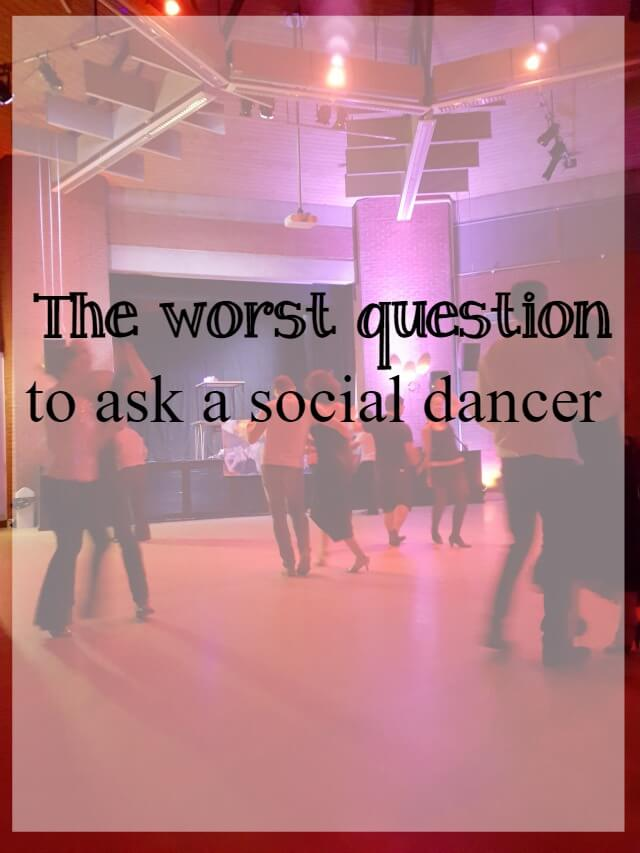 the worst question to ask a social dancer- What about dance
