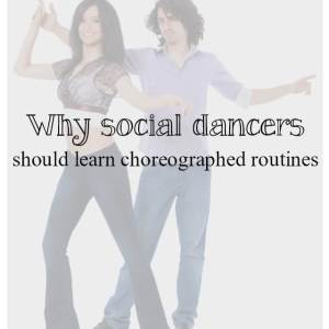 why social dancers should learn choreographed routines - What about dance