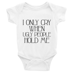 I Only Cry When Ugly People Hold Me Funny Infant Bodysuit