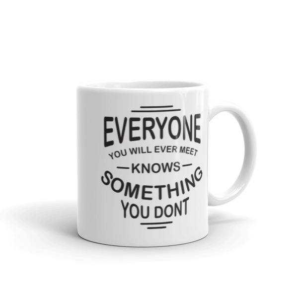 Everyone you will ever meet knows something you don't – 11oz Mug