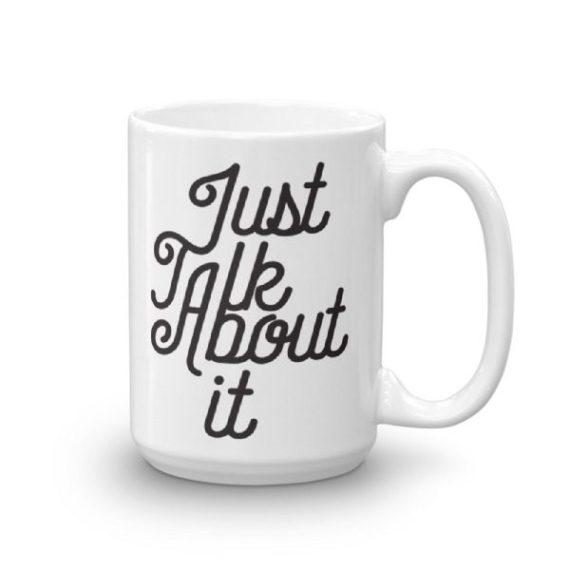 Just Talk About It – 15oz Mug