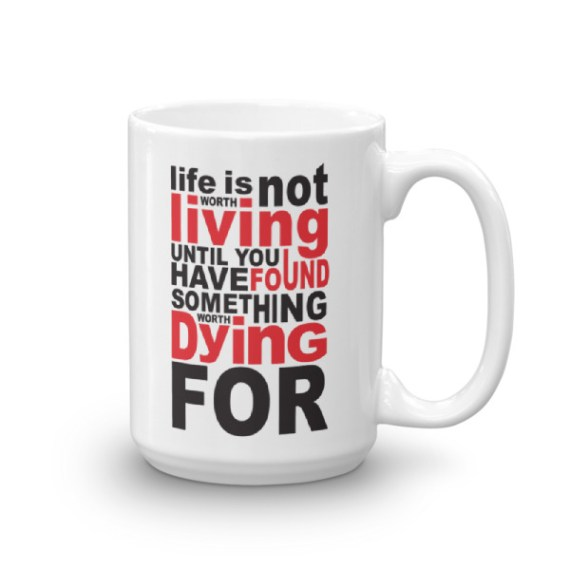 life is not worth living until you have found something worth dying for – 15oz Mug