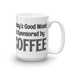 Today's good mood is sponsored by coffee – 15oz Mug