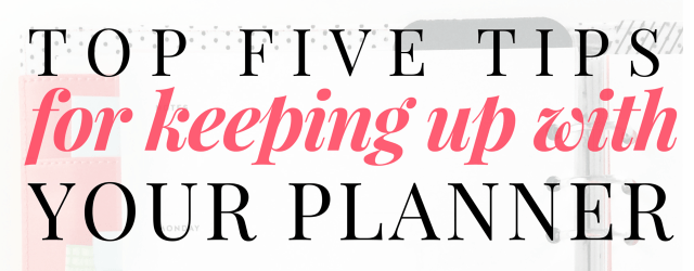 Top Five Tips for Keeping Up with Your Planner