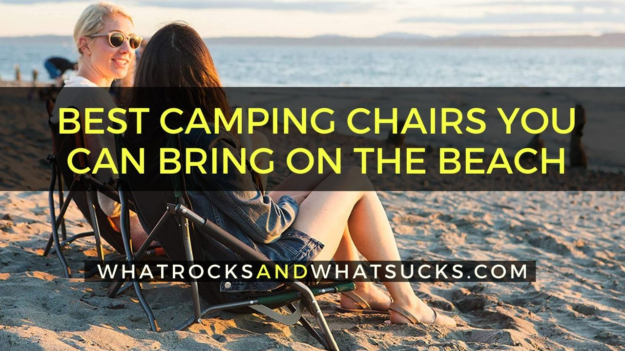 BEST CAMPING CHAIRS YOU CAN BRING ON THE BEACH