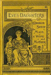 Eve's Daughters: or, Common Sense for Maid, Wife, and Mother, 1882