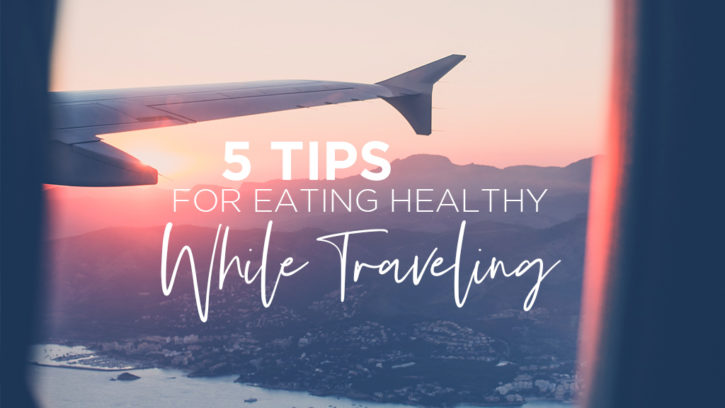 5 Tips for Eating Healthy While Traveling: Feature