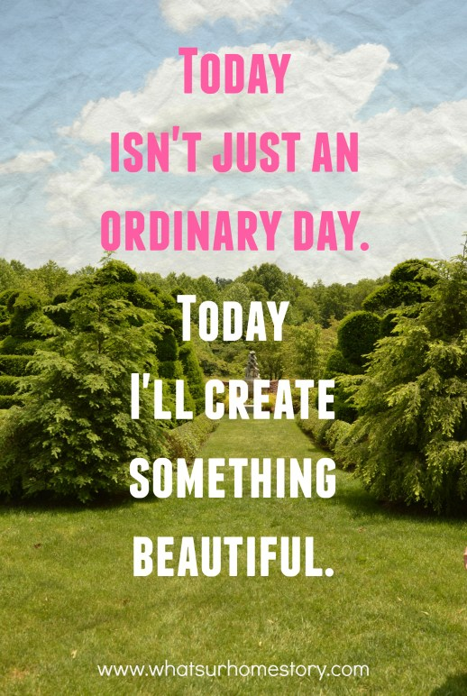 Great tips on how to find time to be creative; Today isn't an ordinary day quote