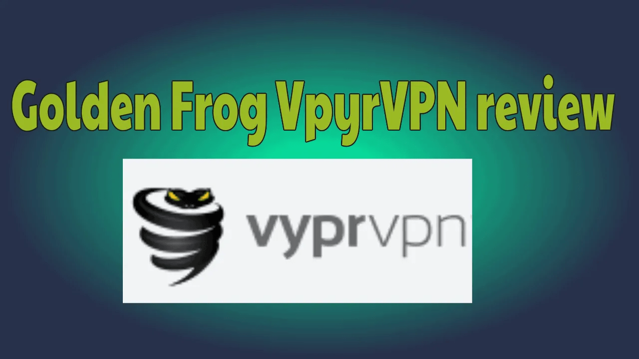 Golden Frog VyprVPN review: Features,Price,Setup & Everything you need to know 1