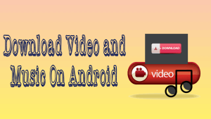 Download Video and Music On Android