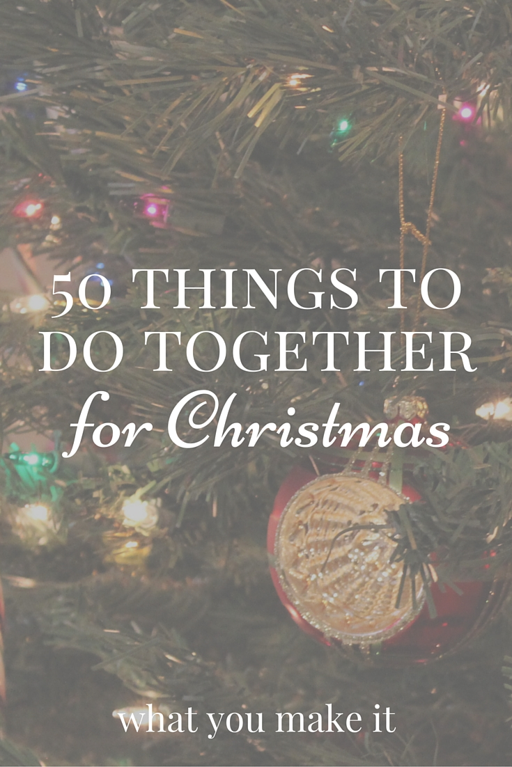 50 things to do together for christmas - What You Make It