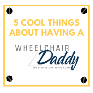 5 Cool Things About Having A Wheelchair Daddy