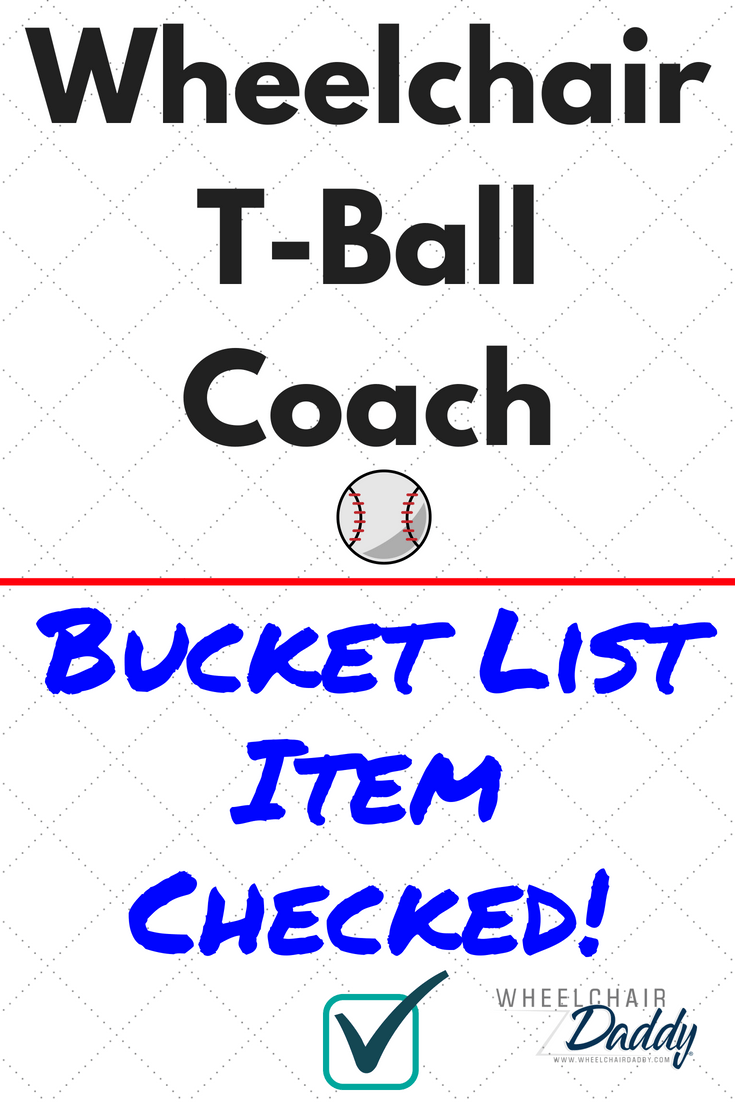 Ever have one of those bucket list items that you thought you'd never get to check off your list? This wheelchair user and T-ball coach has a lot to say about both topics! | www.WheelchairDaddy.com