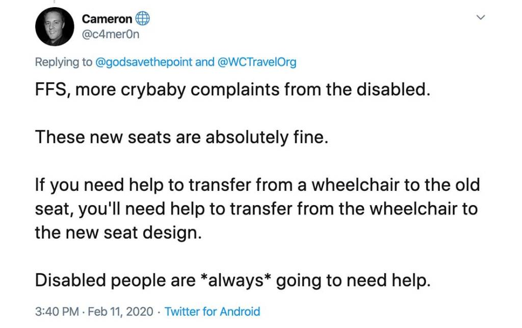 Screenshot of Tweet that reads: FFS, more crybaby complaints from the disabled.  These new seats are absolutely fine.  If you need help to transfer from a wheelchair to the old seat, you'll need help to transfer from the wheelchair to the new seat design.  Disabled people are *always* going to need help.