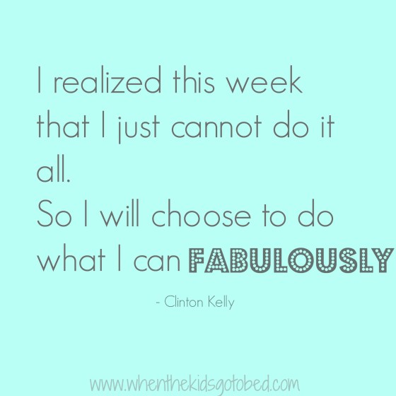 I realized this week that I just cannot do it all. So I will choose to do what I can, fabulously #quote