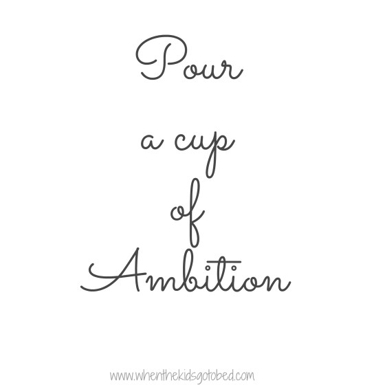 Pour a cup of ambition