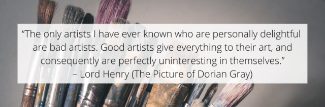 Good artists give everything to their art – Lord Henry (The Picture of Dorian Gray)