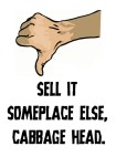 Sell it someplace else cabbage head