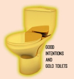 Good  Intentions  and  Gold Toilets_Where Excuses Go to Die