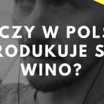 Czy w Polsce produkuje się WINO?