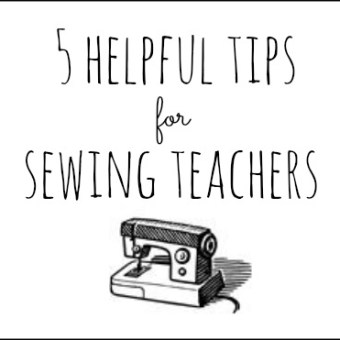 5 Helpful Tips For Sewing Teachers