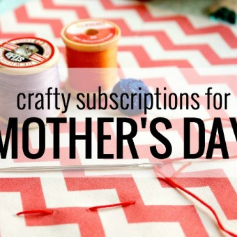 Crafty Subscriptions for Mother's Day