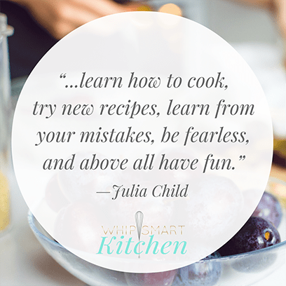 "Quote Graphic: ""...learn how to cook, try new recipes, learn from your mistakes, be fearless, and above all have fun"" -Julia Child"