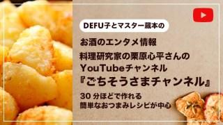 お酒のエンタメ情報 料理研究家の栗原心平さんの YouTubeチャンネル 『ごちそうさまチャンネル』 30分ほどで作れる 簡単なおつまみレシピが中心