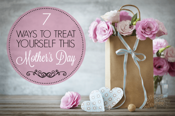 Ways to Treat Yourself on Mother's Day.