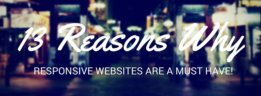 13 Reasons Why Responsive Websites Are A MUST Have!