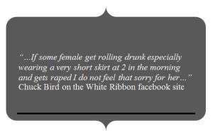 """""""…If some female get rolling drunk especially wearing a very short skirt at 2 in the morning and gets raped I do not feel that sorry for her…"""" Chuck Bird on the White Ribbon facebook site"""