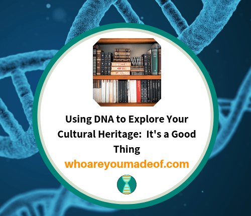Using DNA to Explore Your Cultural Heritage_ It's a Good Thing