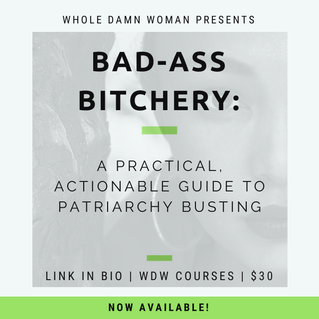 Whole Damn Woman presents Bad-Ass Bitchery: A Practical, Actionable Guide to Patriarchy Busting. Link in Instagram bio or click this image. $30