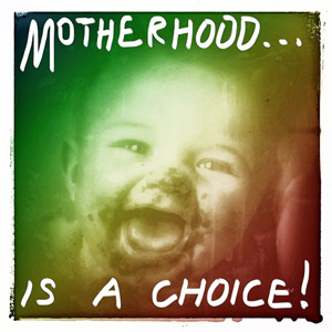 Motherhood... is a choice!