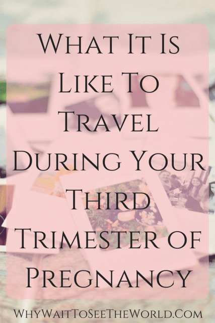 What It Is Like To Travel During Your Third Trimester of Pregnancy