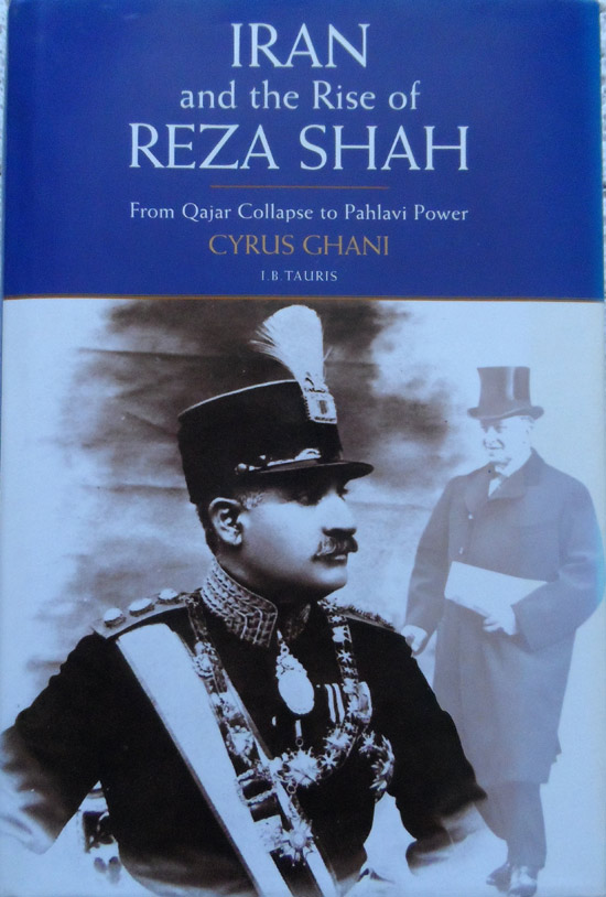 Iran and the Rise of the Reza Shah: From Qajar Collapse to Pahlavi Power by Cyrus Ghani