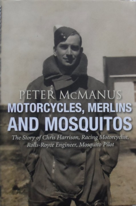 Motorcycles, Merlins and Mosquitos: The Story of Chris Harrison, Racing Motorcyclist, Rolls-Royce Engineer and Mosquito Pilot