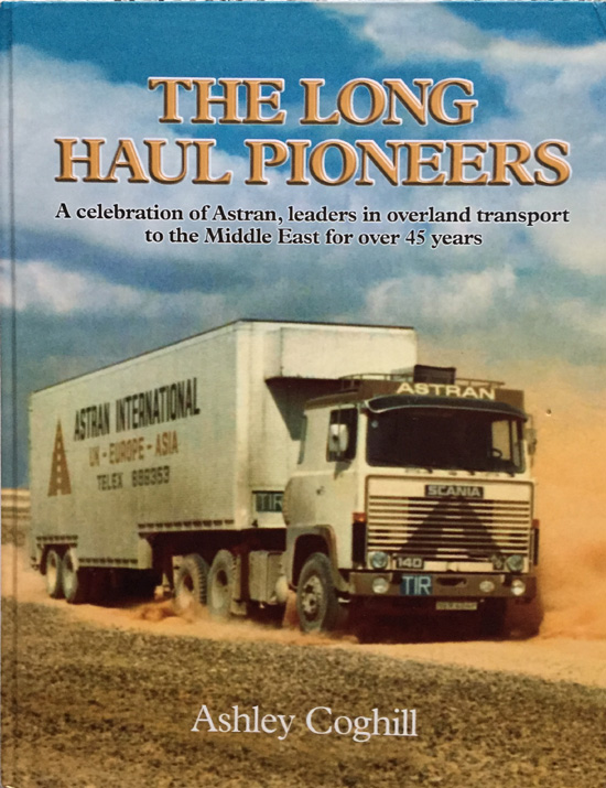 The Long Haul Pioneers: A Celebration of Astran, Leaders in Overland Transport to the Middle East for over 45 Years By Ashley Coghill