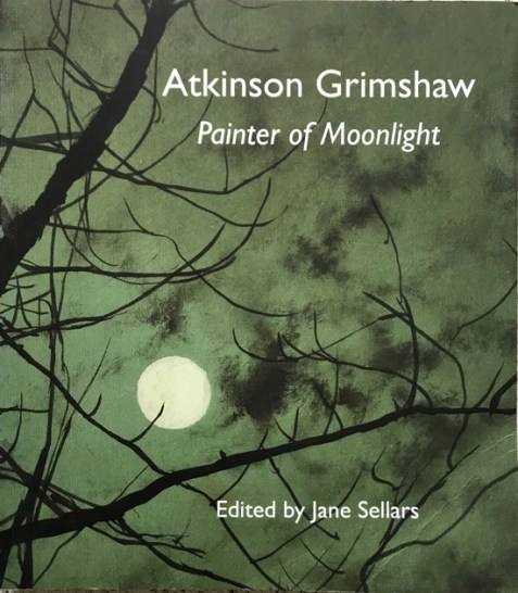 Atkinson Grimshaw: Painter of Moonlight Edited By Jane Sellars