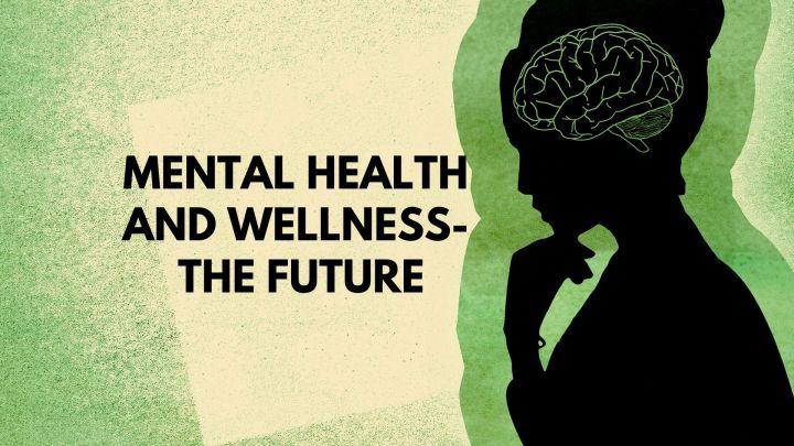 Mental health and wellness- The future