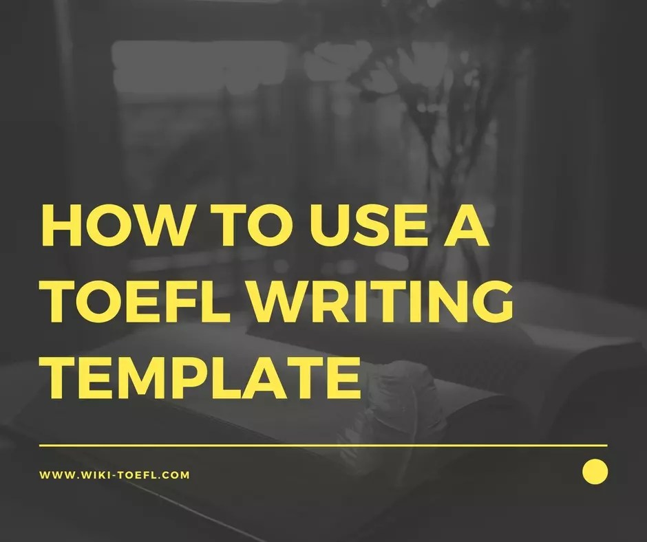 How to Use a TOEFL Writing Template: 4 Tips