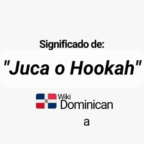 ¿Qué significa Juca o Hookah en República Dominicana?